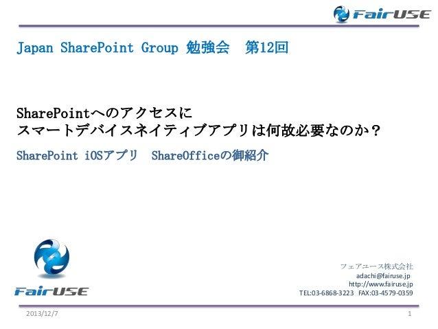 Japan SharePoint Group 勉強会  第12回  SharePointへのアクセスに スマートデバイスネイティブアプリは何故必要なのか? SharePoint iOSアプリ ShareOfficeの御紹介  フェアユース株式会...