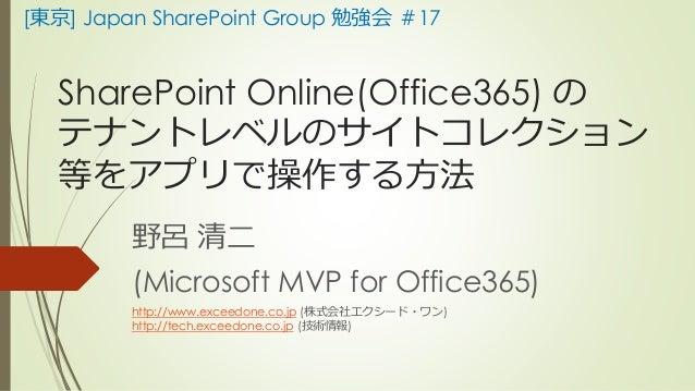 [東京] Japan SharePoint Group 勉強会#17  SharePoint Online(Office365) の  テナントレベルのサイトコレクション  等をアプリで操作する方法  野呂清二  (Microsoft MVP ...