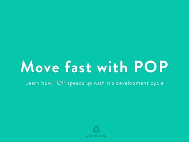 Move fast with POP  Learn how POP speeds up with it's development cycle  WOOMOO INC