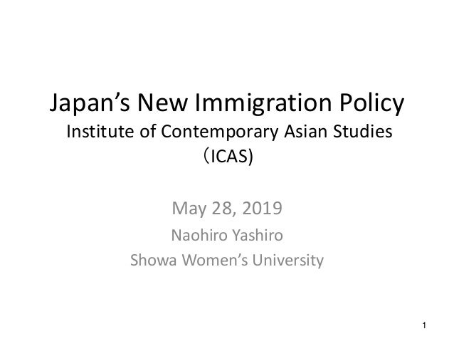 1 Japan's New Immigration Policy Institute of Contemporary Asian Studies (ICAS) May 28, 2019 Naohiro Yashiro Showa Women's...