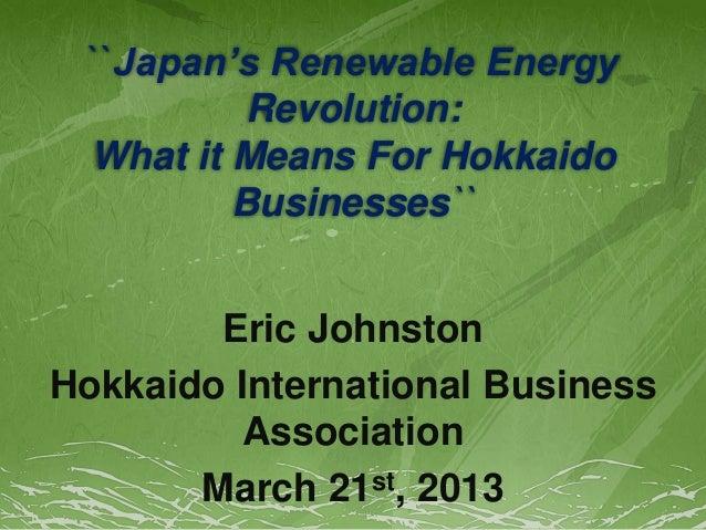 ``Japan's Renewable Energy Revolution: What it Means For Hokkaido Businesses`` Eric Johnston Hokkaido International Busine...