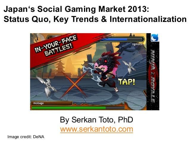 Japan's Social Gaming Market 2013: Status Quo, Key Trends & Internationalization  By Serkan Toto, PhD www.serkantoto.com I...