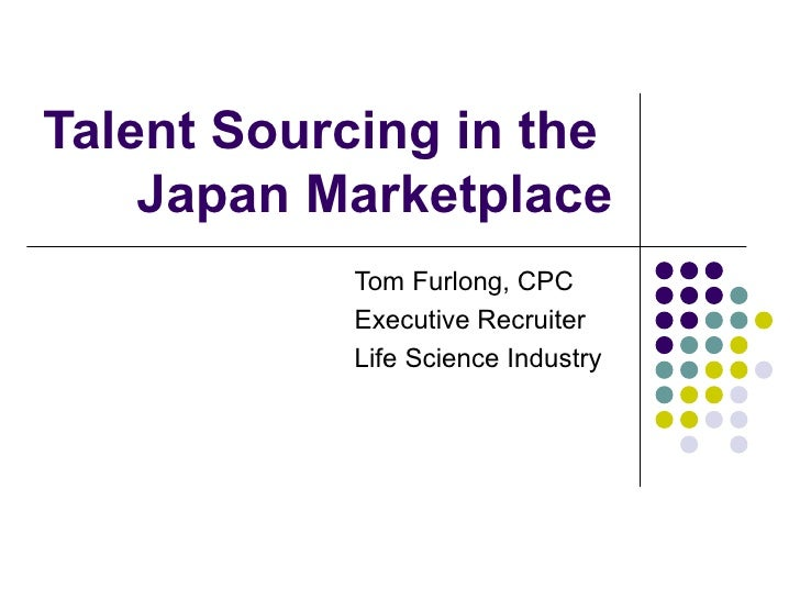 Talent Sourcing in the  Japan Marketplace Tom Furlong, CPC Executive Recruiter  Life Science Industry
