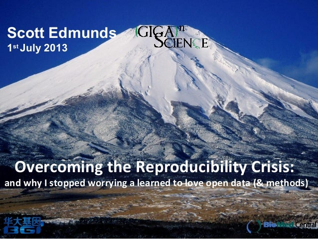 Overcoming the Reproducibility Crisis: and why I stopped worrying a learned to love open data (& methods) Scott Edmunds 1s...