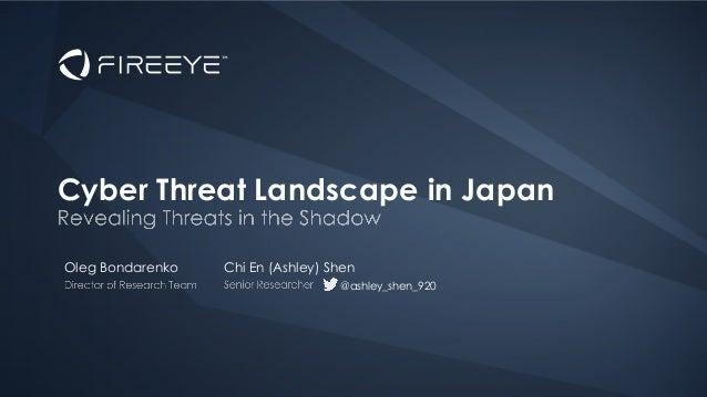 Oleg Bondarenko Cyber Threat Landscape in Japan Chi En (Ashley) Shen @ashley_shen_920