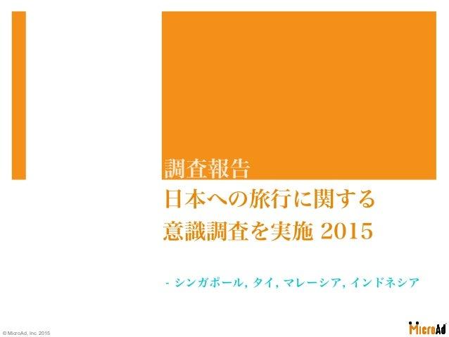 - シンガポール, タイ, マレーシア, インドネシア 日本への旅行に関する 意識調査を実施 2015 調査報告 © MicroAd, Inc. 2015