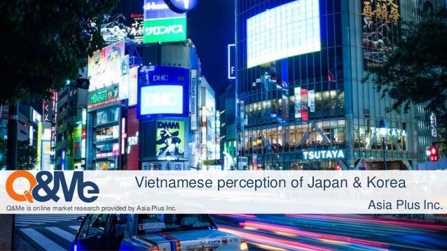 Q&Me is online market research provided by Asia Plus Inc. Vietnamese perception of Japan & Korea Asia Plus Inc.