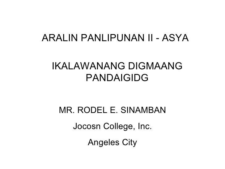 ARALIN PANLIPUNAN II - ASYA IKALAWANANG DIGMAANG PANDAIGIDG MR. RODEL E. SINAMBAN Jocosn College, Inc. Angeles City
