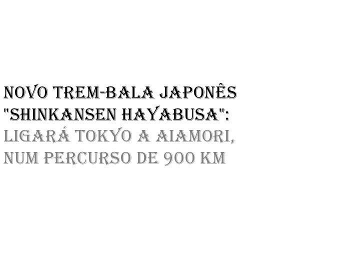 "Novo trem-bala japonês""Shinkansen Hayabusa"":Ligará Tokyo a Aiamori,num percurso de 900 km"