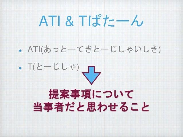 ATI & Tぱたーん ATI(あっとーてきとーじしゃいしき) T(とーじしゃ) 提案事項について 当事者だと思わせること