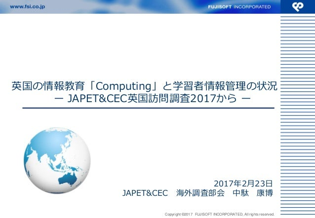 Copyright ©2017 FUJISOFT INCORPORATED, All rights reserved. 英国の情報教育「Computing」と学習者情報管理の状況 ー JAPET&CEC英国訪問調査2017から ー 2017年2...