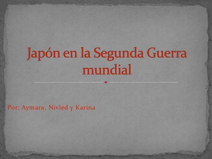 Por: Aymara, Nivled y Karina<br />Japón en la Segunda Guerra mundial<br />
