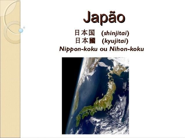 JapãoJapão日本国 (shinjitai)日本國 (kyujitai)Nippon-koku ou Nihon-koku