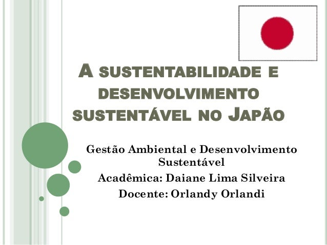 A  SUSTENTABILIDADE E DESENVOLVIMENTO  SUSTENTÁVEL NO  JAPÃO  Gestão Ambiental e Desenvolvimento Sustentável Acadêmica: Da...