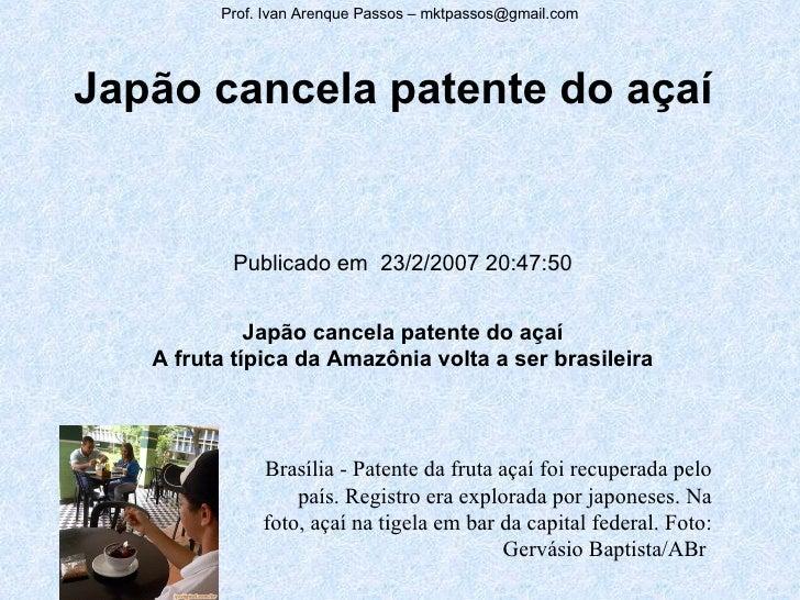 Japão cancela patente do açaí Publicado em 23/2/2007 20:47:50 Japão cancela patente do açaí A fruta típica da Amazônia vo...