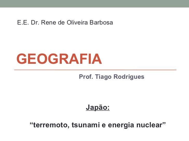 "GEOGRAFIA Prof. Tiago Rodrigues Japão: "" terremoto, tsunami e energia nuclear"" E.E. Dr. Rene de Oliveira Barbosa"