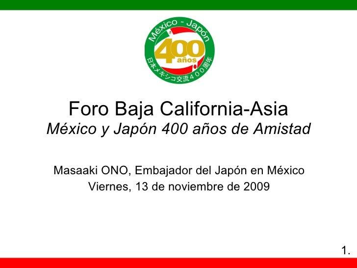 Foro Baja California-Asia México y Japón 400 años de Amistad Masaaki ONO, Embajador del Ja pón en México Viernes, 13 de no...