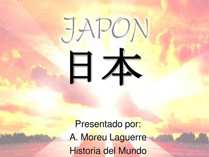 日本 Presentado por:A. Moreu LaguerreHistoria del Mundo