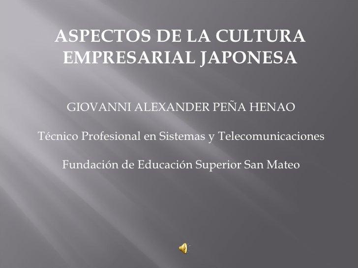 ASPECTOS DE LA CULTURA EMPRESARIAL JAPONESA GIOVANNI ALEXANDER PEÑA HENAO Técnico Profesional en Sistemas y Telecomunicaci...