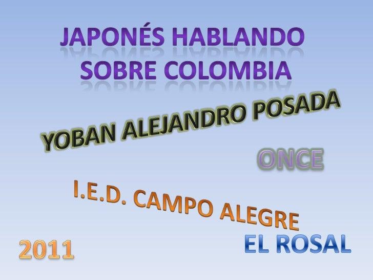 Japonés hablando<br /> sobre Colombia<br />YOBAN ALEJANDRO POSADA<br />ONCE<br />I.E.D. CAMPO ALEGRE<br />EL ROSAL<br />20...