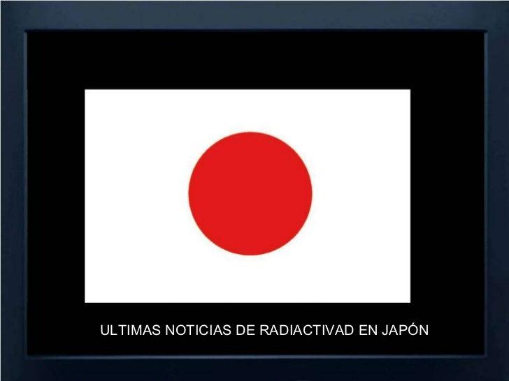 ULTIMAS NOTICIAS DE RADIACTIVAD EN JAPÓN<br />