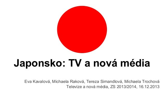 Japonsko: TV a nová média Eva Kavalová, Michaela Raková, Tereza Simandlová, Michaela Trochová Televize a nová média, ZS 20...