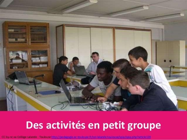 Des activités en petit groupe CC by-nc-sa Collège Lalande - Toulouse http://pedagogie.ac-toulouse.fr/col-lalande-toulouse/...