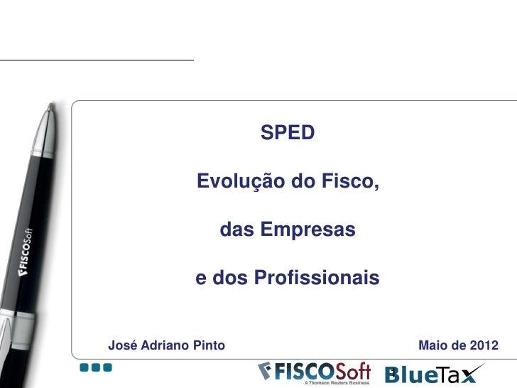SPED             Evolução do Fisco,                 das Empresas             e dos ProfissionaisJosé Adriano Pinto        ...