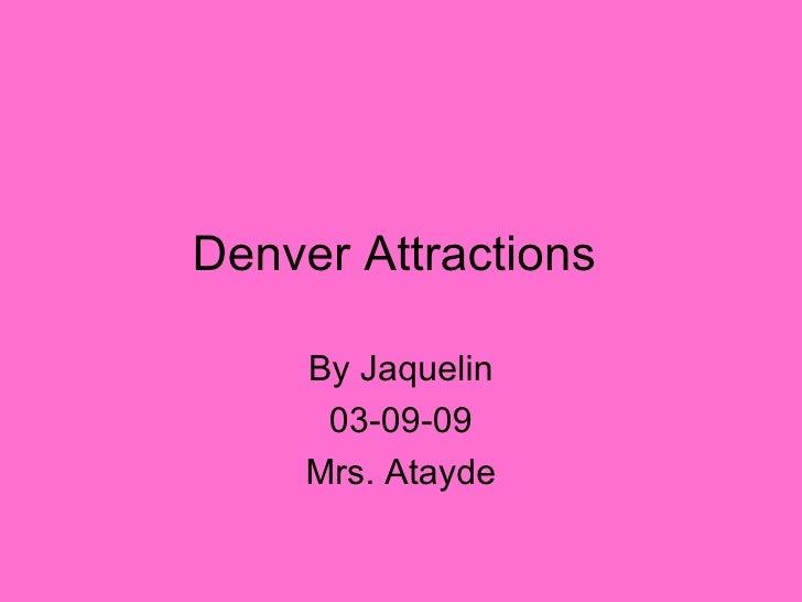 Denver Attractions  By Jaquelin 03-09-09 Mrs. Atayde
