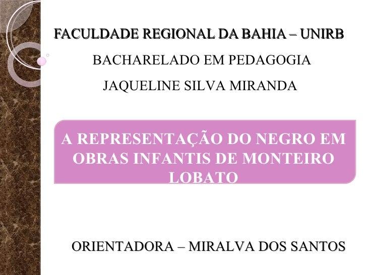 FACULDADE REGIONAL DA BAHIA – UNIRB BACHARELADO EM PEDAGOGIA A REPRESENTAÇÃO DO NEGRO EM OBRAS INFANTIS DE MONTEIRO LOBATO...