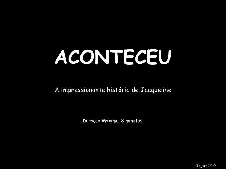 ACONTECEU A impressionante história de Jacqueline Duração Máxima: 8 minutos. Segue >>>