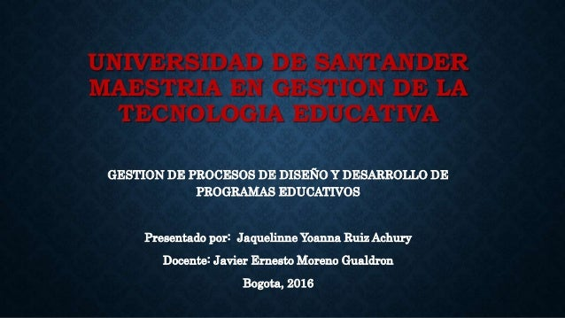 UNIVERSIDAD DE SANTANDER MAESTRIA EN GESTION DE LA TECNOLOGIA EDUCATIVA GESTION DE PROCESOS DE DISEÑO Y DESARROLLO DE PROG...
