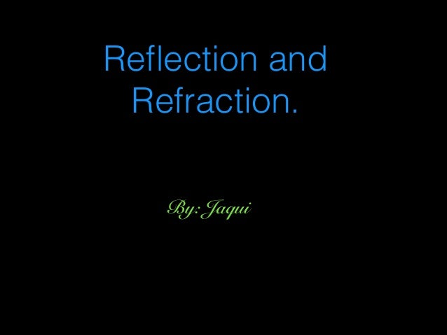 Reflection and Refraction. By: Jaqui