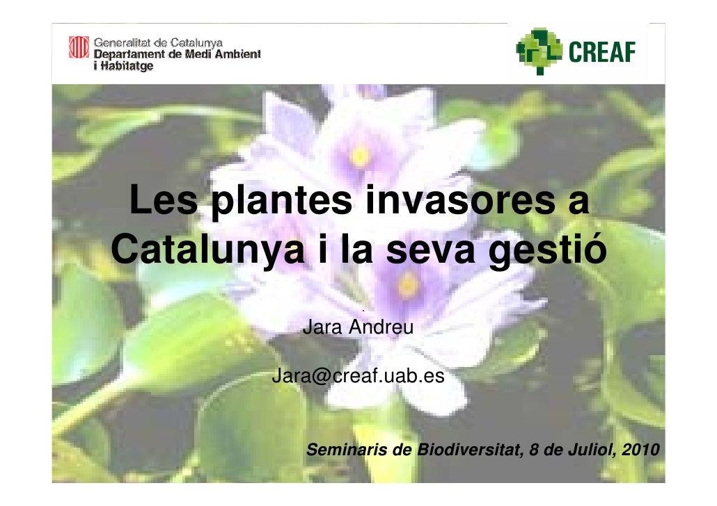 Les plantes invasores a Catalunya i la seva gestió            Jara Andreu          Jara@creaf.uab.es              Seminari...