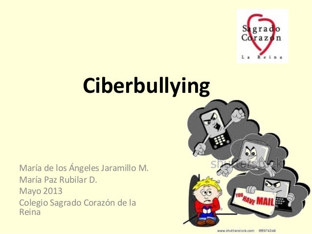 CiberbullyingMaría de los Ángeles Jaramillo M.María Paz Rubilar D.Mayo 2013Colegio Sagrado Corazón de laReina