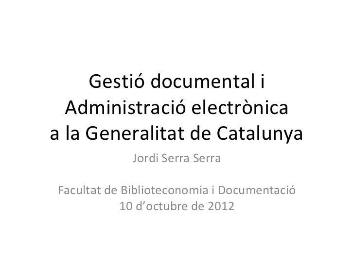 Gestió documental i  Administració electrònicaa la Generalitat de Catalunya             Jordi Serra SerraFacultat de Bibli...