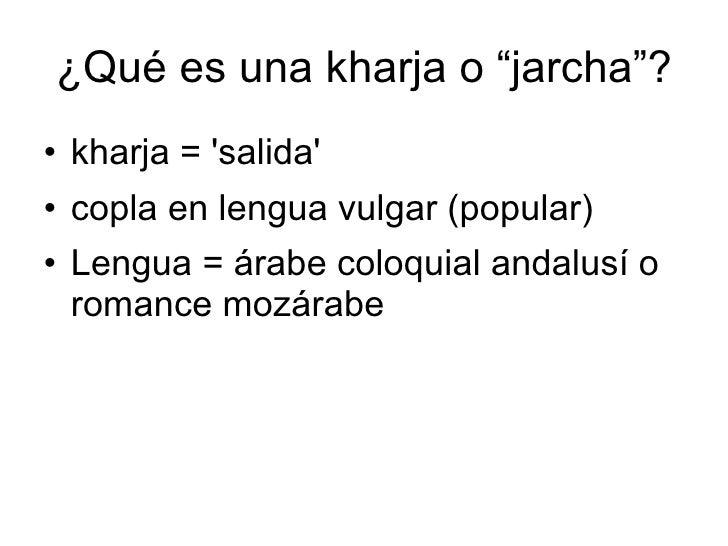 """¿Qué es una kharja o """"jarcha""""? <ul><li>kharja = 'salida' </li></ul><ul><li>copla en lengua vulgar (popular) </li></ul><ul>..."""