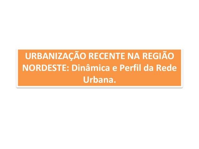 URBANIZAÇÃO RECENTE NA REGIÃO  NORDESTE: Dinâmica e Perfil da Rede  Urbana.