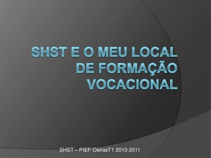 shst e o meu local de formação vocacional<br />SHST – PIEF OeirasT1 2010-2011<br />