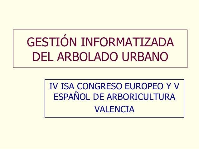 GESTIÓN INFORMATIZADA DEL ARBOLADO URBANO   IV ISA CONGRESO EUROPEO Y V    ESPAÑOL DE ARBORICULTURA             VALENCIA