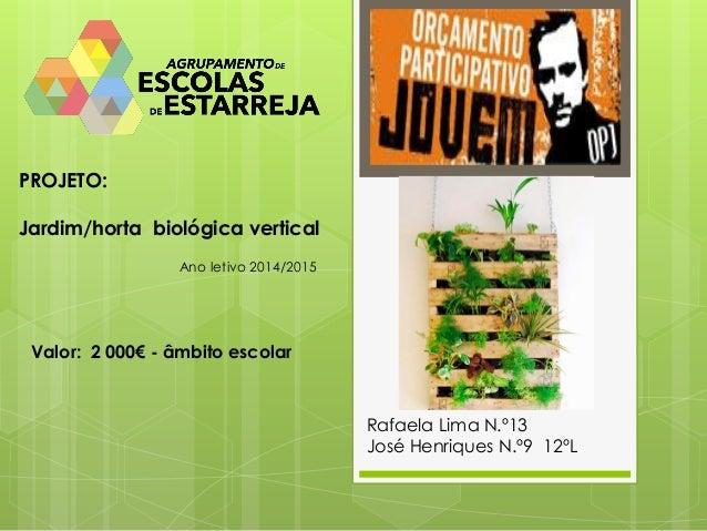 PROJETO:  Jardim/horta biológica vertical  Rafaela Lima N.º13  José Henriques N.º9 12ºL  Ano letivo 2014/2015  Valor: 2 00...
