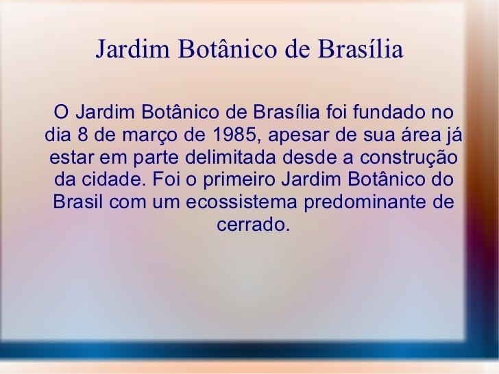 Jardim Botânico de Brasília O Jardim Botânico de Brasília foi fundado no dia 8 de março de 1985, apesar de sua área já est...
