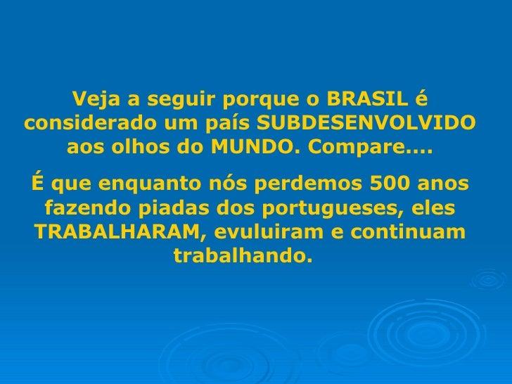Veja a seguir porque o BRASIL é considerado um país SUBDESENVOLVIDO aos olhos do MUNDO. Compare.... É que enquanto nós per...