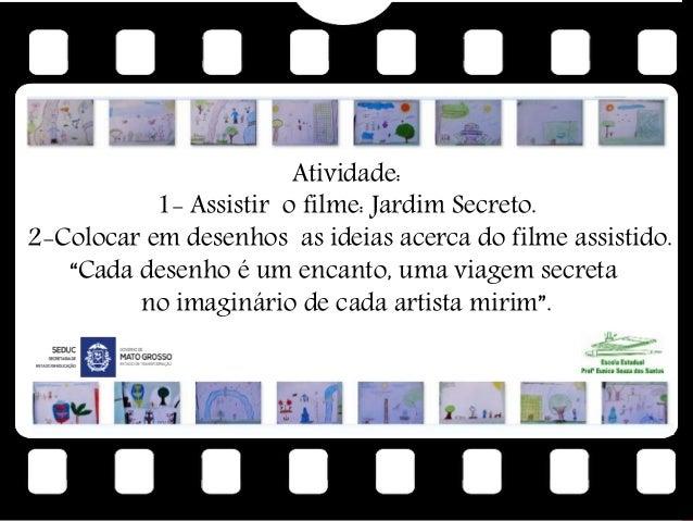 """Atividade: 1- Assistir o filme: Jardim Secreto. 2-Colocar em desenhos as ideias acerca do filme assistido. """"Cada desenho é..."""
