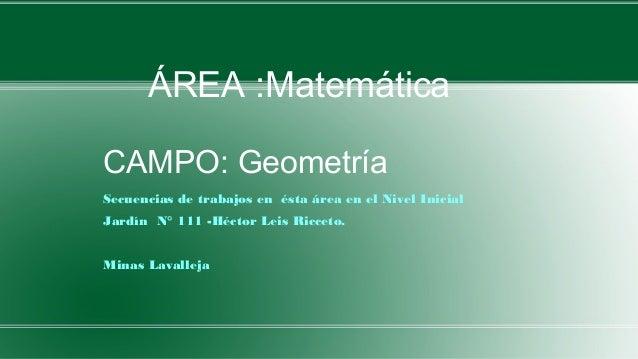 CAMPO: Geometría Secuencias de trabajos en ésta área en el Nivel Inicial Jardín N° 111 -Héctor Leis Ricceto. Minas Lavalle...