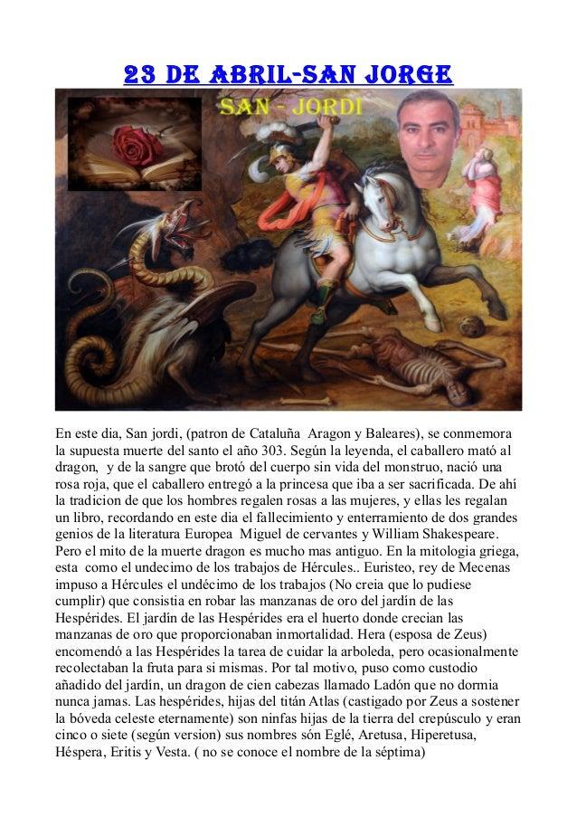 23 de abril-San jorge En este dia, San jordi, (patron de Cataluña Aragon y Baleares), se conmemora la supuesta muerte del ...