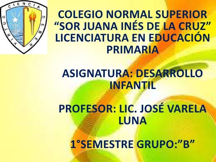 """COLEGIO NORMAL SUPERIOR""""SOR JUANA INÉS DE LA CRUZ""""LICENCIATURA EN EDUCACIÓN         PRIMARIA ASIGNATURA: DESARROLLO       ..."""