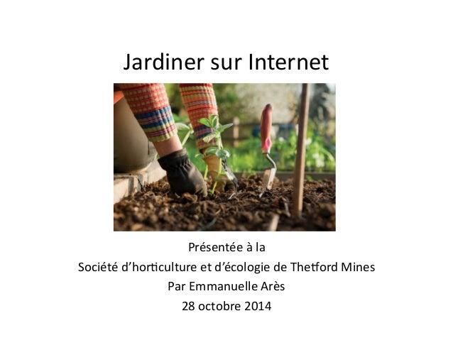 Jardiner  sur  Internet  Présentée  à  la  Société  d'hor6culture  et  d'écologie  de  The9ord  Mines  Par  Emmanuelle  Ar...