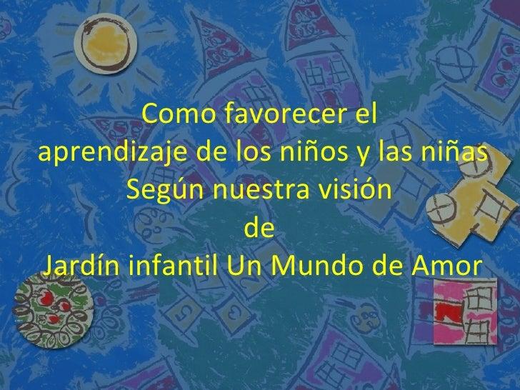 Como favorecer elaprendizaje de los niños y las niñas       Según nuestra visión                 deJardín infantil Un Mund...
