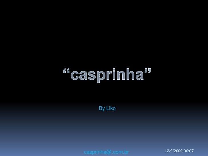 """""""casprinha""""<br />ByLiko<br />casprinha@.com.br<br />10/09/2009 19:05<br />"""